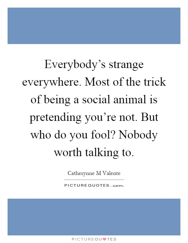 Everybody's strange everywhere. Most of the trick of being a social animal is pretending you're not. But who do you fool? Nobody worth talking to Picture Quote #1