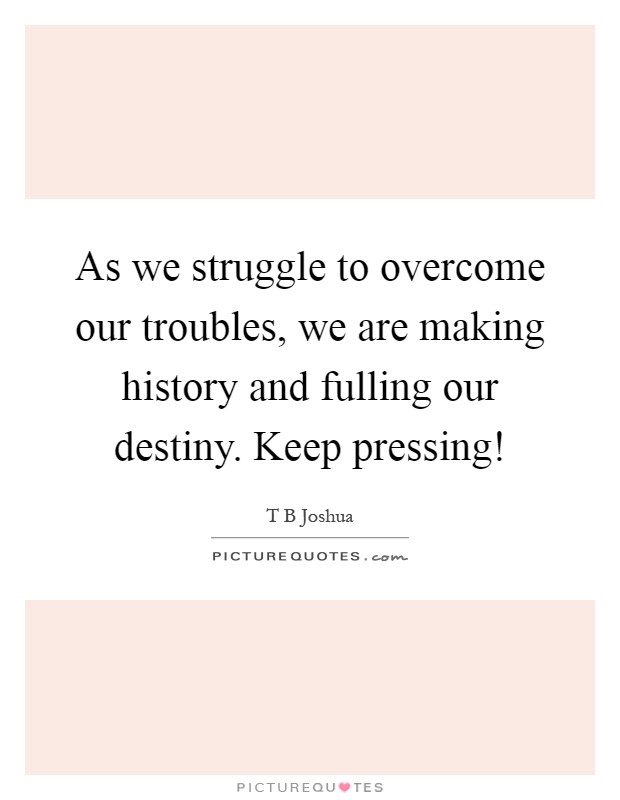 As we struggle to overcome our troubles, we are making history and fulling our destiny. Keep pressing! Picture Quote #1