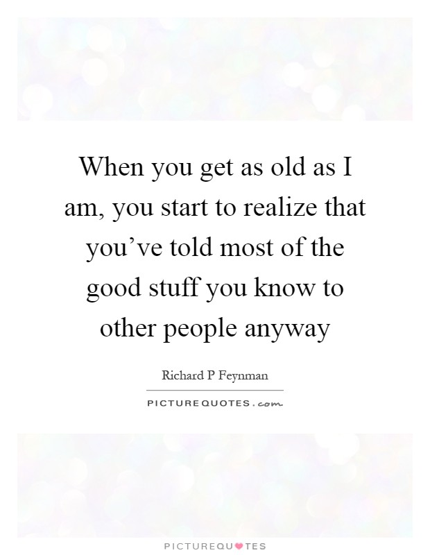 When you get as old as I am, you start to realize that you've told most of the good stuff you know to other people anyway Picture Quote #1