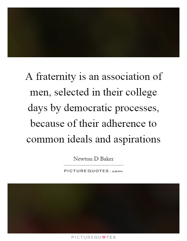A fraternity is an association of men, selected in their college days by democratic processes, because of their adherence to common ideals and aspirations Picture Quote #1