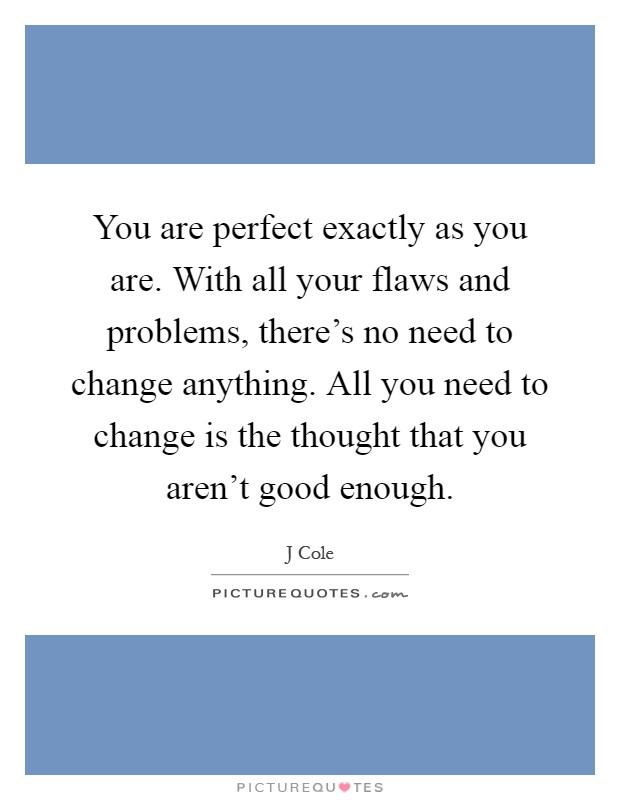You are perfect exactly as you are. With all your flaws and problems, there's no need to change anything. All you need to change is the thought that you aren't good enough Picture Quote #1