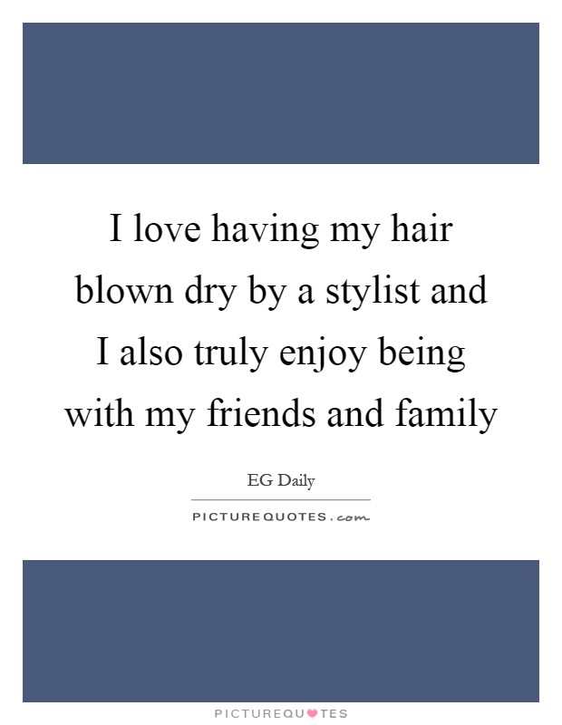 I love having my hair blown dry by a stylist and I also truly enjoy being with my friends and family Picture Quote #1