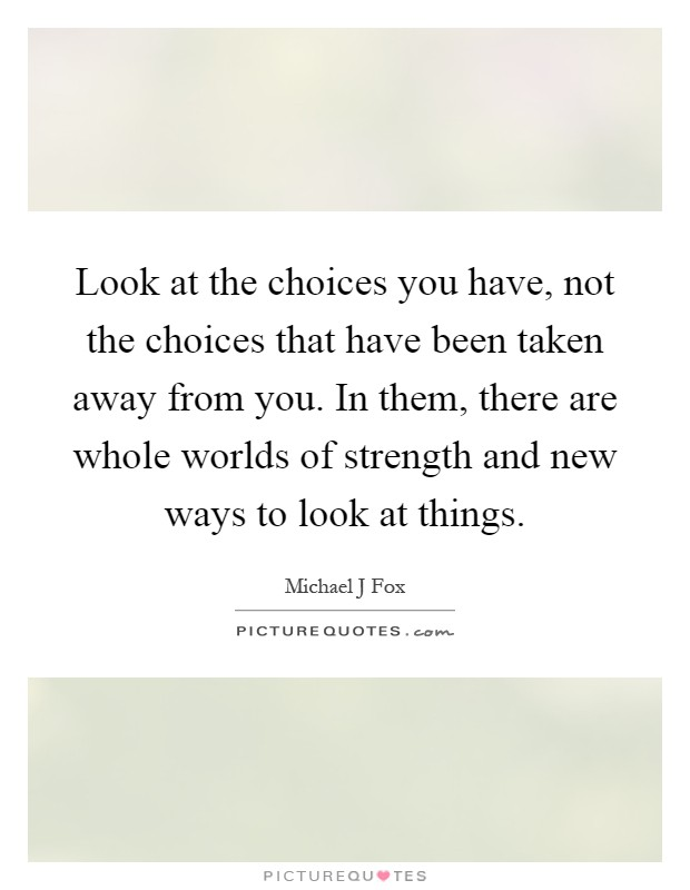 Look at the choices you have, not the choices that have been taken away from you. In them, there are whole worlds of strength and new ways to look at things Picture Quote #1