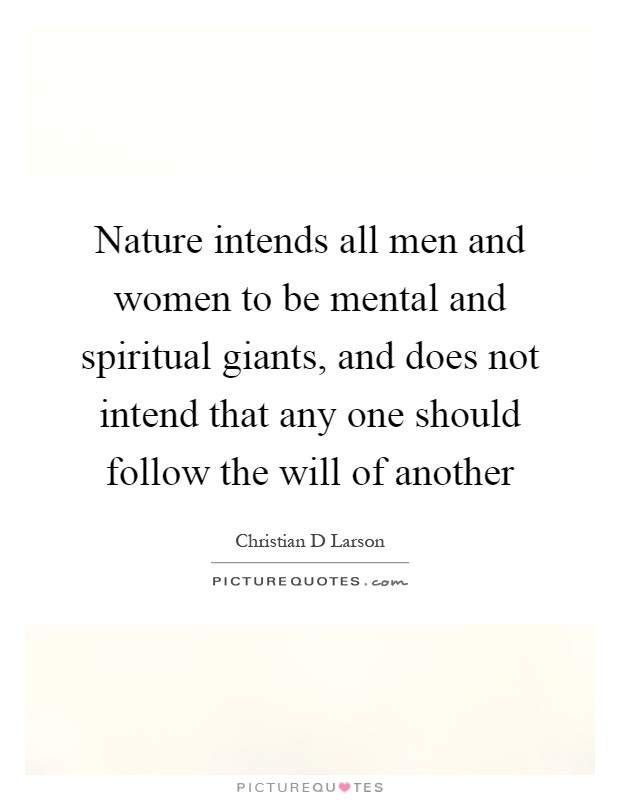 Nature intends all men and women to be mental and spiritual giants, and does not intend that any one should follow the will of another Picture Quote #1
