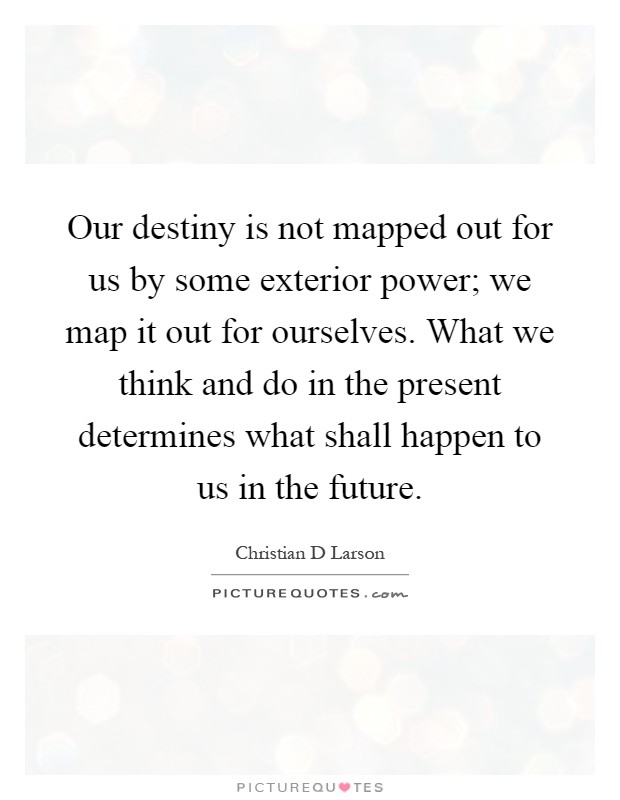 Our destiny is not mapped out for us by some exterior power; we map it out for ourselves. What we think and do in the present determines what shall happen to us in the future Picture Quote #1