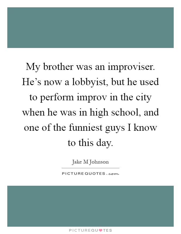 My brother was an improviser. He's now a lobbyist, but he used to perform improv in the city when he was in high school, and one of the funniest guys I know to this day Picture Quote #1