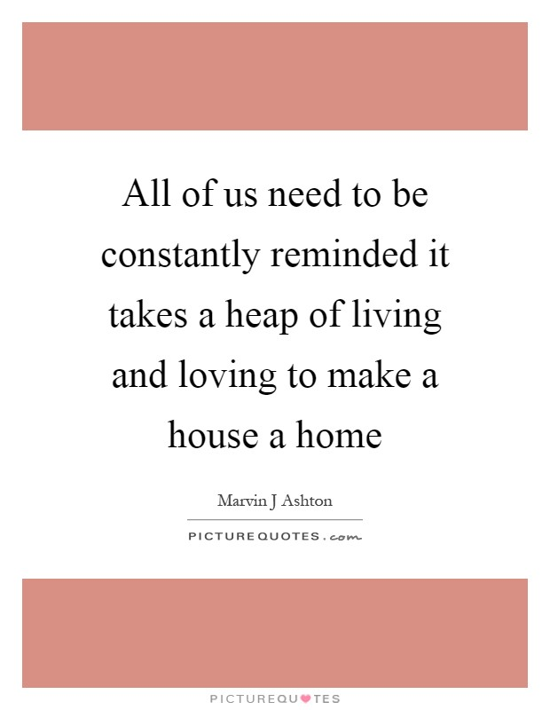 All of us need to be constantly reminded it takes a heap of living and loving to make a house a home Picture Quote #1
