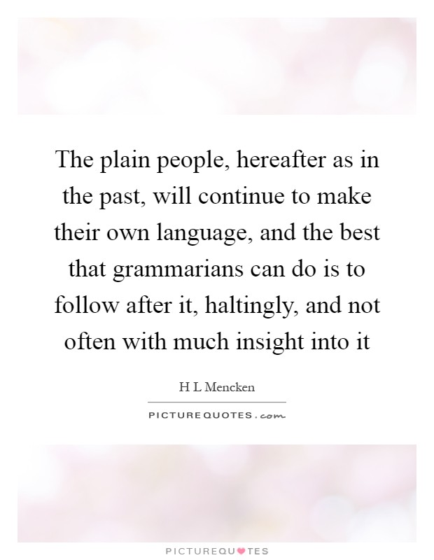 The plain people, hereafter as in the past, will continue to make their own language, and the best that grammarians can do is to follow after it, haltingly, and not often with much insight into it Picture Quote #1