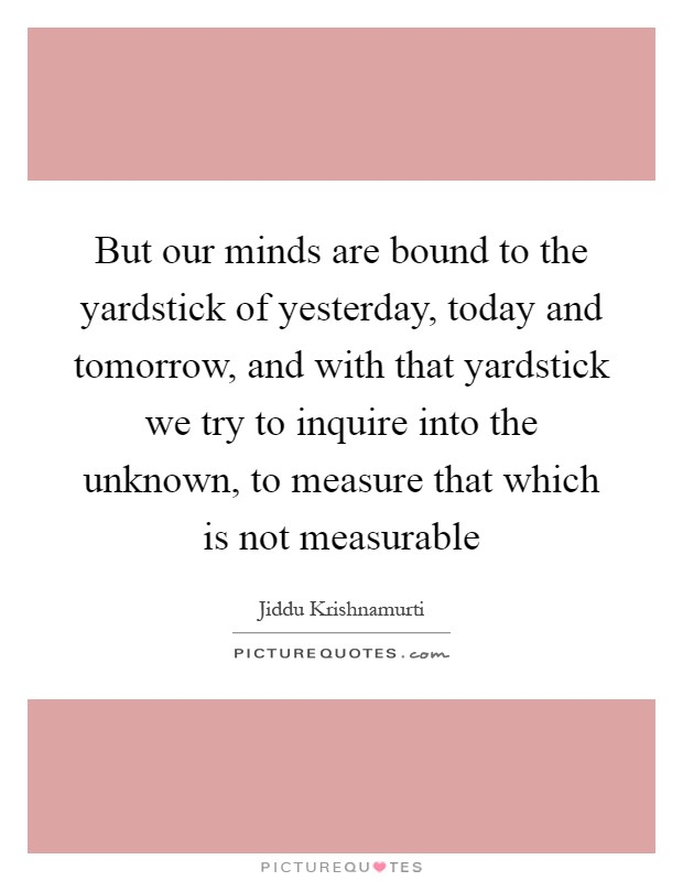 But our minds are bound to the yardstick of yesterday, today and tomorrow, and with that yardstick we try to inquire into the unknown, to measure that which is not measurable Picture Quote #1