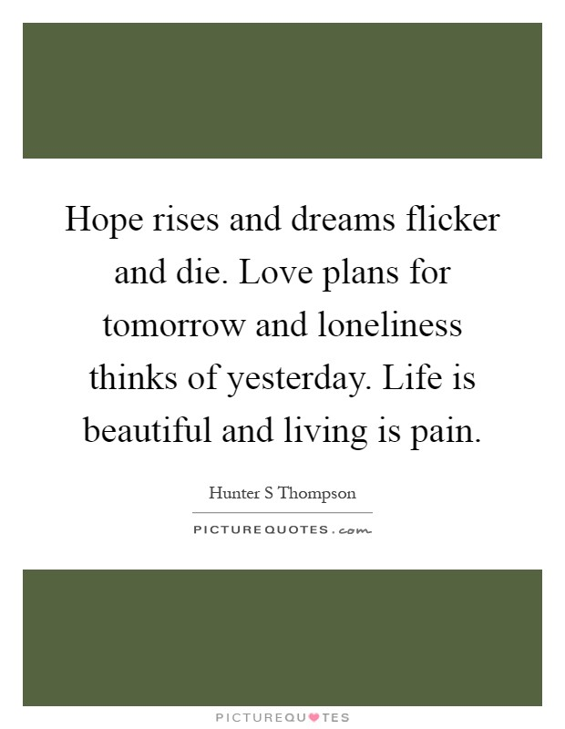Hope rises and dreams flicker and die. Love plans for tomorrow and loneliness thinks of yesterday. Life is beautiful and living is pain Picture Quote #1