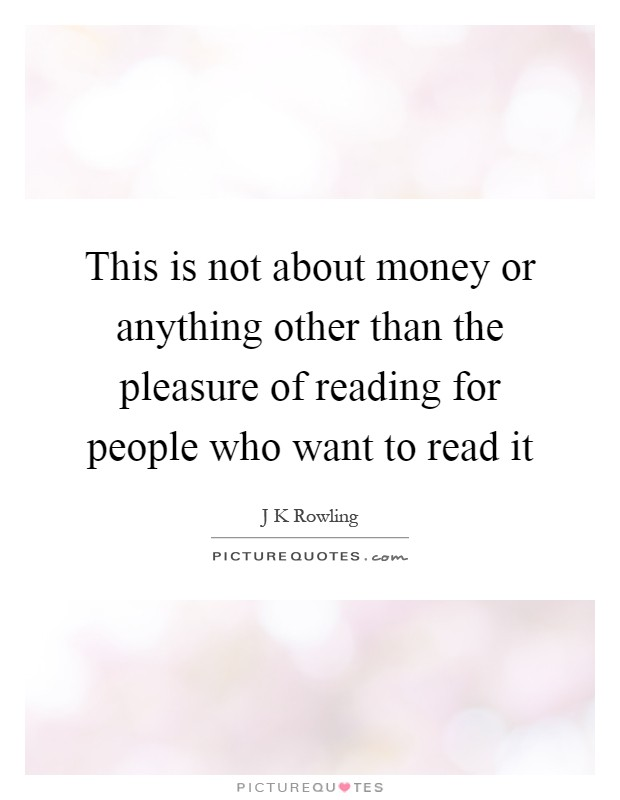 This is not about money or anything other than the pleasure of reading for people who want to read it Picture Quote #1