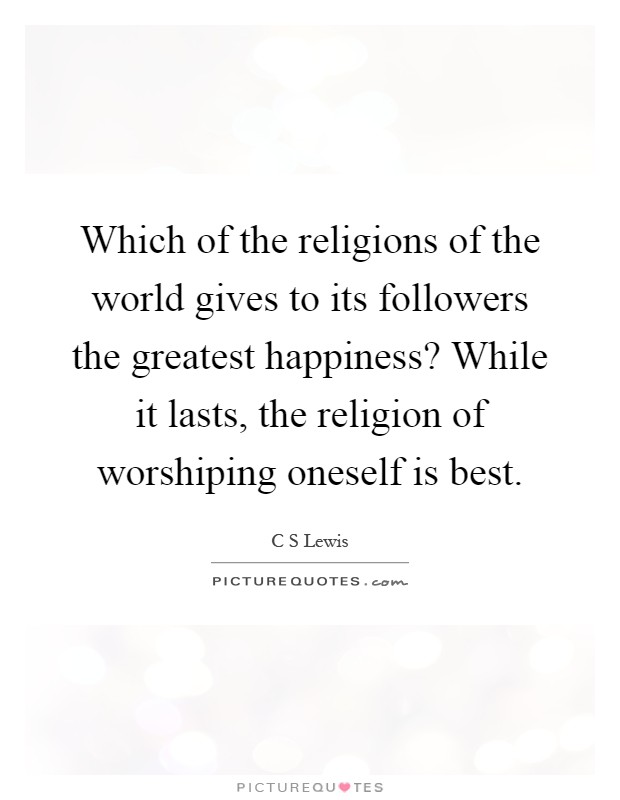 Which of the religions of the world gives to its followers the greatest happiness? While it lasts, the religion of worshiping oneself is best Picture Quote #1