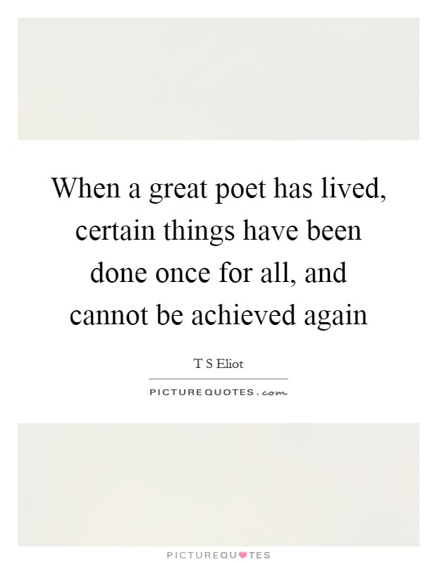 When a great poet has lived, certain things have been done once for all, and cannot be achieved again Picture Quote #1