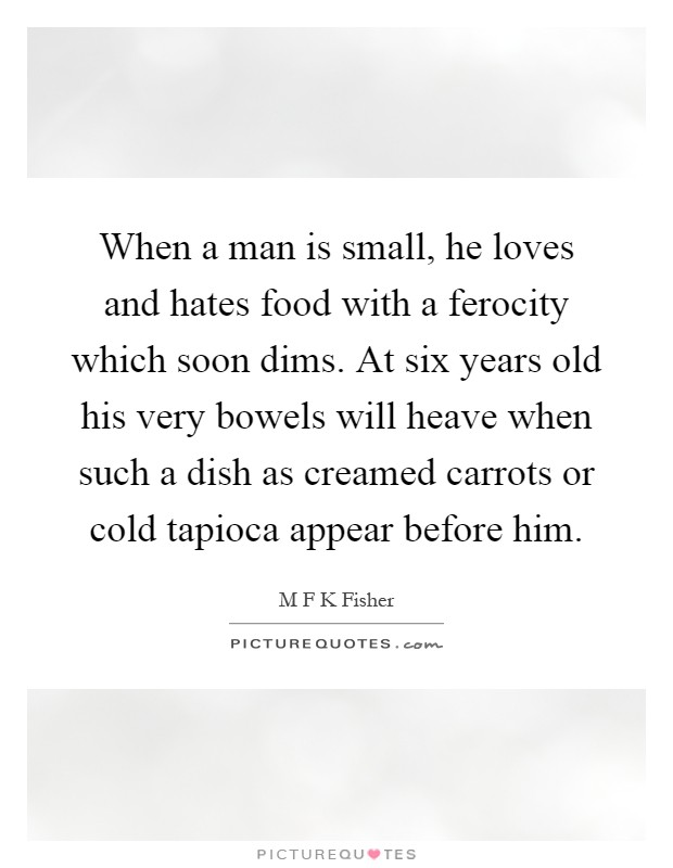 When a man is small, he loves and hates food with a ferocity which soon dims. At six years old his very bowels will heave when such a dish as creamed carrots or cold tapioca appear before him Picture Quote #1