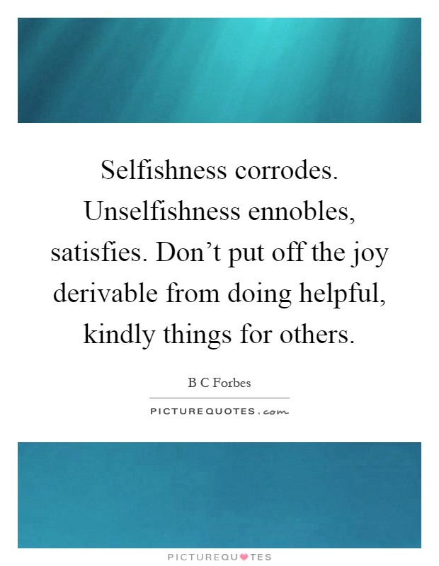 Selfishness corrodes. Unselfishness ennobles, satisfies. Don't put off the joy derivable from doing helpful, kindly things for others Picture Quote #1