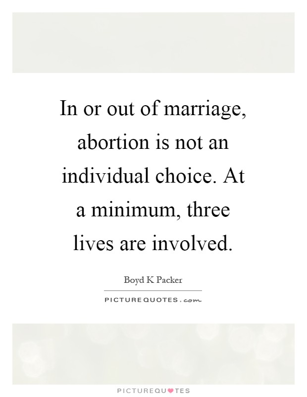 In or out of marriage, abortion is not an individual choice. At a minimum, three lives are involved Picture Quote #1