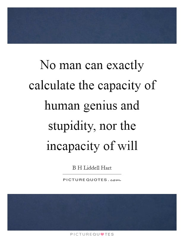 No man can exactly calculate the capacity of human genius and stupidity, nor the incapacity of will Picture Quote #1