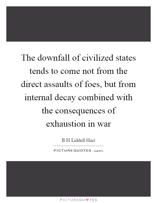 The downfall of civilized states tends to come not from the direct assaults of foes, but from internal decay combined with the consequences of exhaustion in war Picture Quote #1