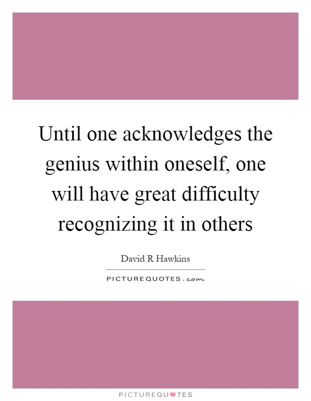 Until one acknowledges the genius within oneself, one will have great difficulty recognizing it in others Picture Quote #1