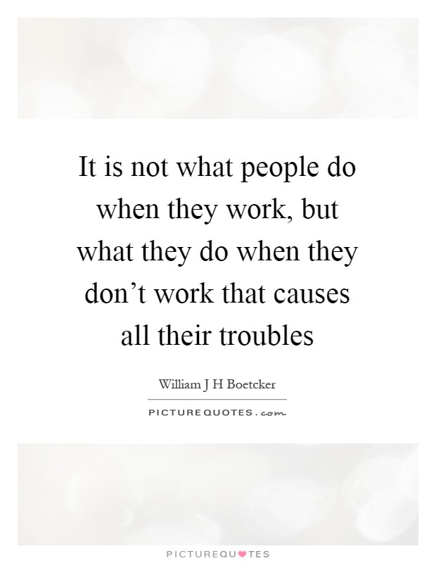 It is not what people do when they work, but what they do when they don't work that causes all their troubles Picture Quote #1
