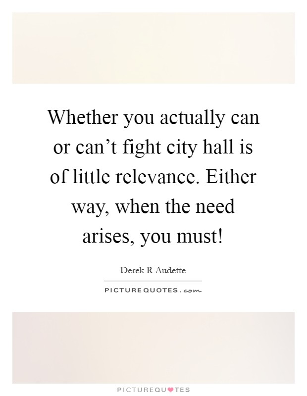 Whether you actually can or can't fight city hall is of little relevance. Either way, when the need arises, you must! Picture Quote #1