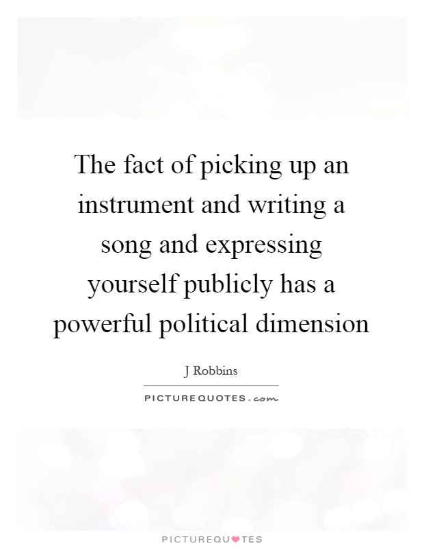 The fact of picking up an instrument and writing a song and expressing yourself publicly has a powerful political dimension Picture Quote #1