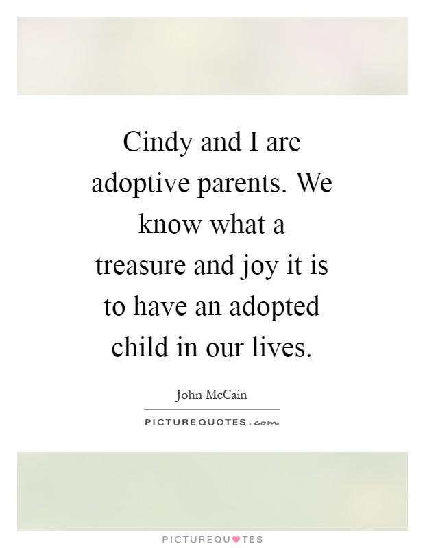 Cindy and I are adoptive parents. We know what a treasure and joy it is to have an adopted child in our lives Picture Quote #1
