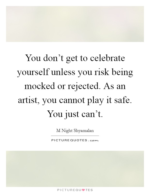 You don't get to celebrate yourself unless you risk being mocked or rejected. As an artist, you cannot play it safe. You just can't Picture Quote #1