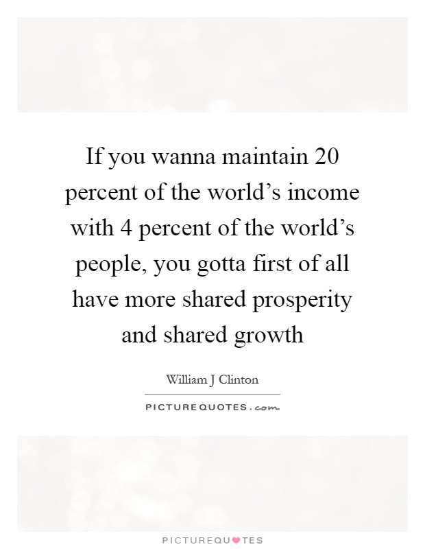 If you wanna maintain 20 percent of the world's income with 4 percent of the world's people, you gotta first of all have more shared prosperity and shared growth Picture Quote #1