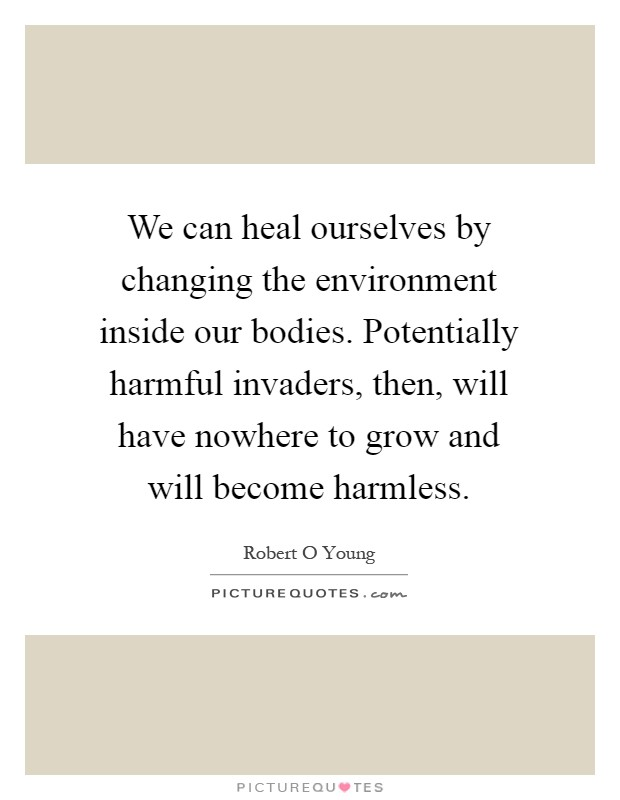 We can heal ourselves by changing the environment inside our bodies. Potentially harmful invaders, then, will have nowhere to grow and will become harmless Picture Quote #1
