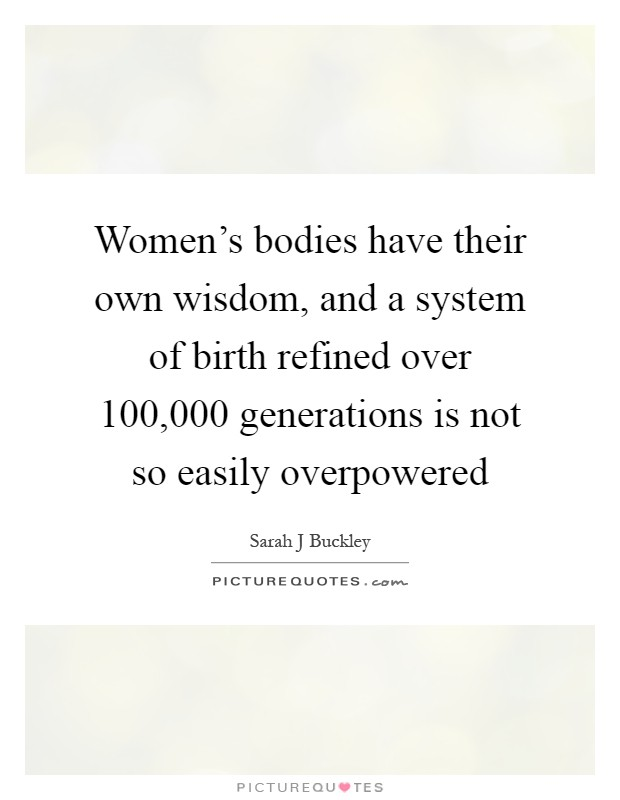 Women's bodies have their own wisdom, and a system of birth refined over 100,000 generations is not so easily overpowered Picture Quote #1