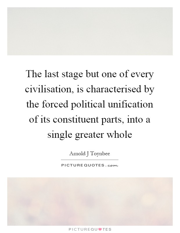 The last stage but one of every civilisation, is characterised by the forced political unification of its constituent parts, into a single greater whole Picture Quote #1