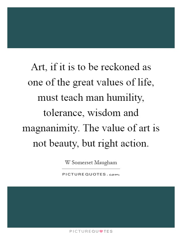Art, if it is to be reckoned as one of the great values of life, must teach man humility, tolerance, wisdom and magnanimity. The value of art is not beauty, but right action Picture Quote #1