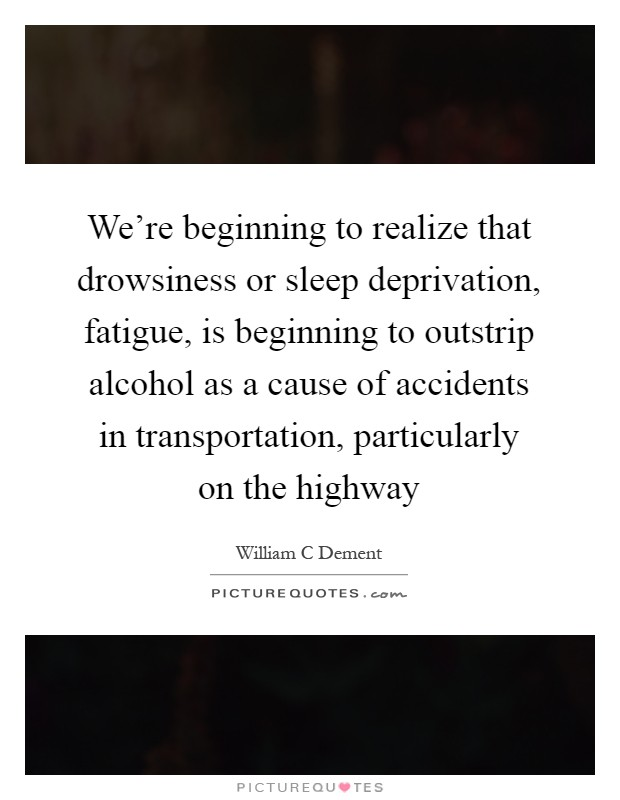 We're beginning to realize that drowsiness or sleep deprivation, fatigue, is beginning to outstrip alcohol as a cause of accidents in transportation, particularly on the highway Picture Quote #1