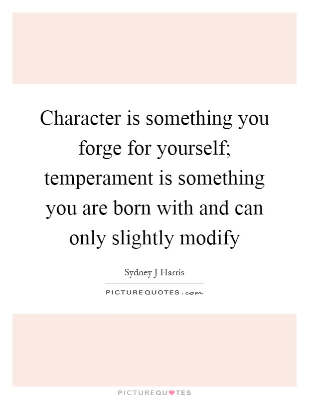 Character is something you forge for yourself; temperament is something you are born with and can only slightly modify Picture Quote #1