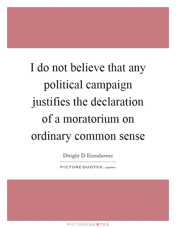 I do not believe that any political campaign justifies the declaration of a moratorium on ordinary common sense Picture Quote #1