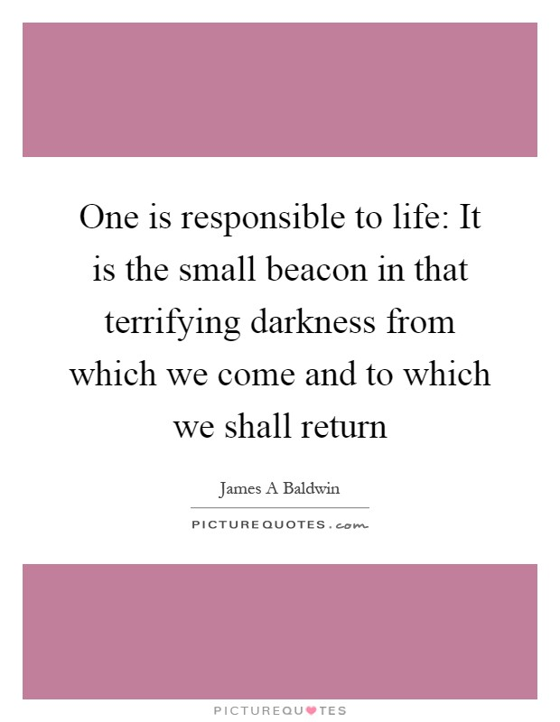One is responsible to life: It is the small beacon in that terrifying darkness from which we come and to which we shall return Picture Quote #1