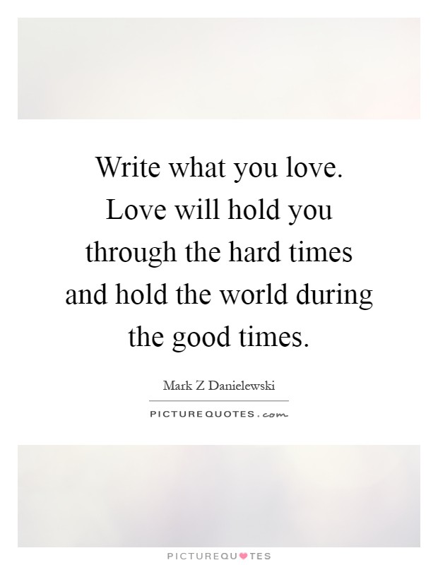 Write what you love. Love will hold you through the hard times and hold the world during the good times Picture Quote #1
