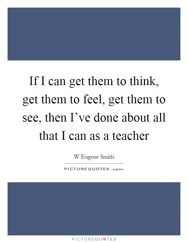 If I can get them to think, get them to feel, get them to see, then I've done about all that I can as a teacher Picture Quote #1