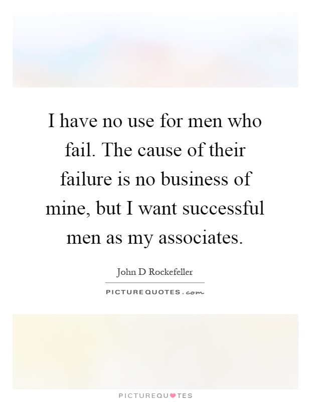 I have no use for men who fail. The cause of their failure is no business of mine, but I want successful men as my associates Picture Quote #1