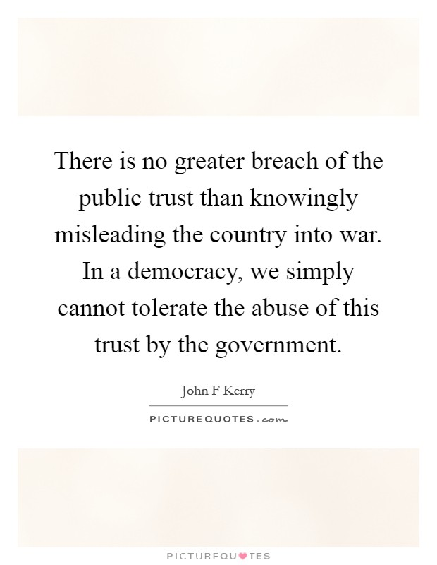 There is no greater breach of the public trust than knowingly misleading the country into war. In a democracy, we simply cannot tolerate the abuse of this trust by the government Picture Quote #1