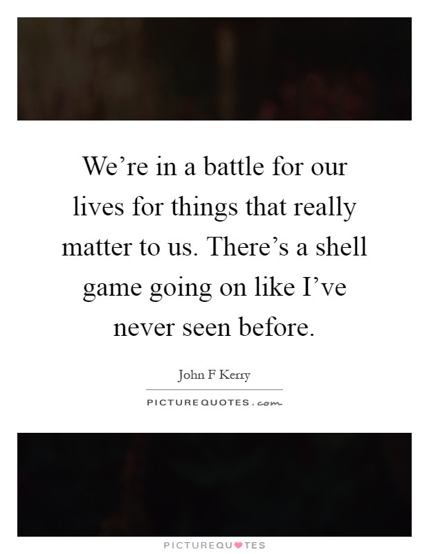 We're in a battle for our lives for things that really matter to us. There's a shell game going on like I've never seen before Picture Quote #1