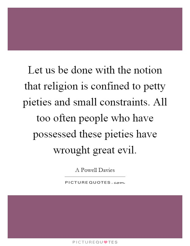 Let us be done with the notion that religion is confined to petty pieties and small constraints. All too often people who have possessed these pieties have wrought great evil Picture Quote #1