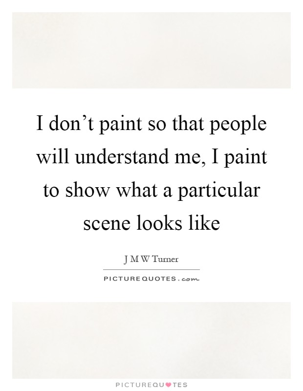 I don't paint so that people will understand me, I paint to show what a particular scene looks like Picture Quote #1