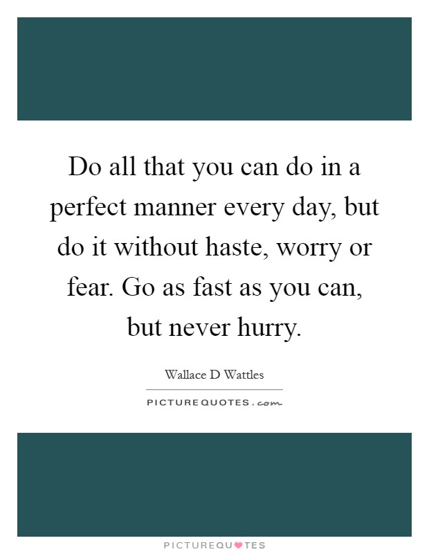Do all that you can do in a perfect manner every day, but do it without haste, worry or fear. Go as fast as you can, but never hurry Picture Quote #1