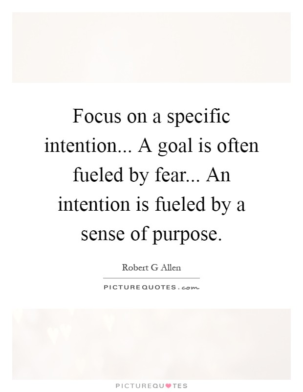Focus on a specific intention... A goal is often fueled by fear... An intention is fueled by a sense of purpose Picture Quote #1