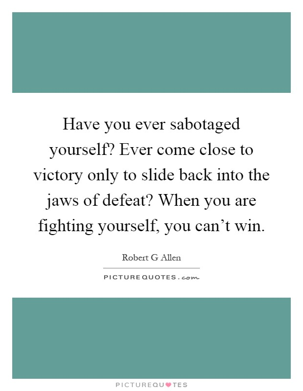 Have you ever sabotaged yourself? Ever come close to victory only to slide back into the jaws of defeat? When you are fighting yourself, you can't win Picture Quote #1