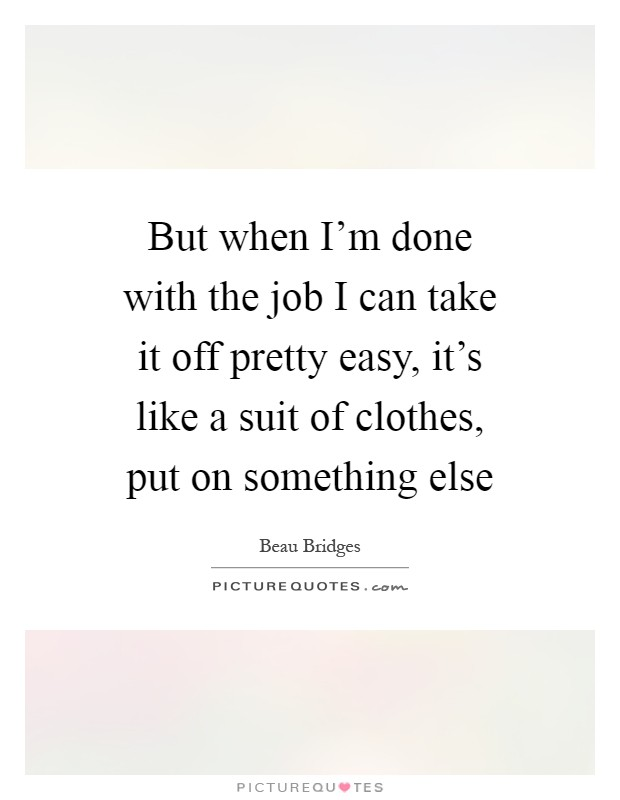 But when I'm done with the job I can take it off pretty easy, it's like a suit of clothes, put on something else Picture Quote #1