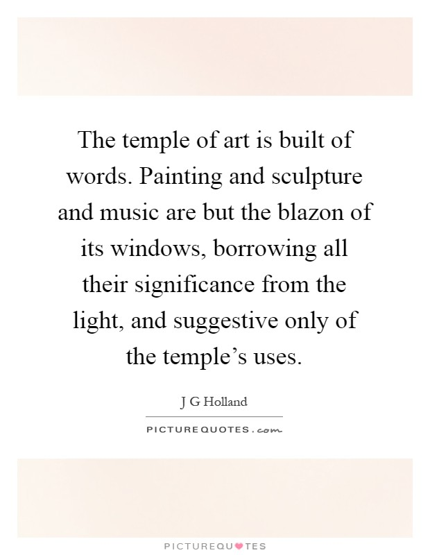 The temple of art is built of words. Painting and sculpture and music are but the blazon of its windows, borrowing all their significance from the light, and suggestive only of the temple's uses Picture Quote #1