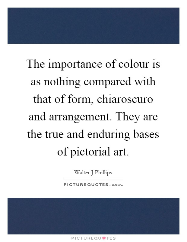 The importance of colour is as nothing compared with that of form, chiaroscuro and arrangement. They are the true and enduring bases of pictorial art Picture Quote #1